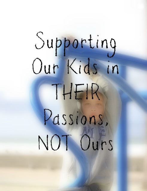 Supporting Our Kids in THEIR Passions…NOT Ours
